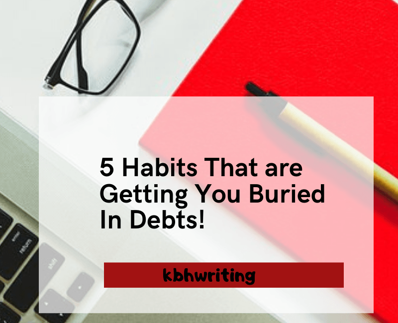 5 Habits That are Getting You Buried In Debts!